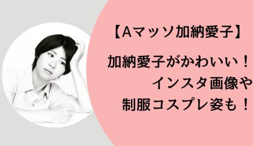【Aマッソの加納愛子】かわいいインスタ画像!制服姿やコスプレ姿も!