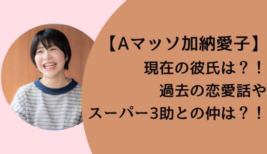 Aマッソ加納愛子の現在の彼氏はスーパー3助?過去の恋愛話も!