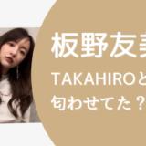 板野友美TAKAHIRO匂わせ
