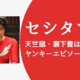 天竺鼠・セシタマン(瀬下豊)は元ヤンでイケメン?!ヤンキーエピソードや画像も!