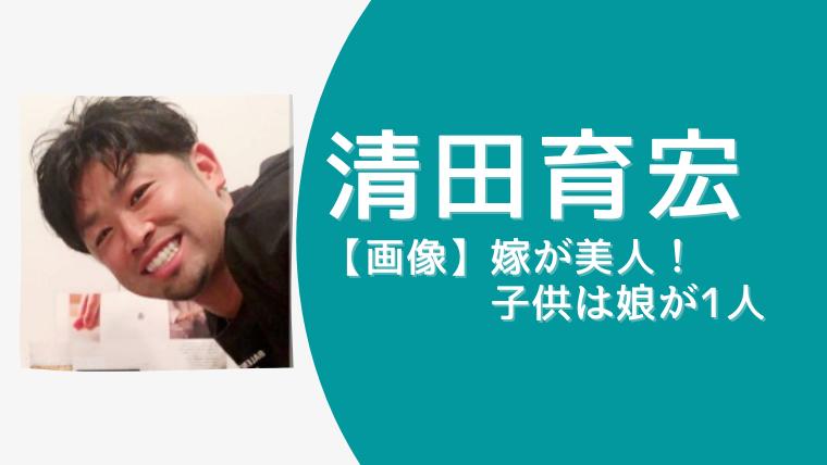 【画像】清田育宏の嫁は美人!中高の同級生で子供・娘が1人!離婚はしたの?