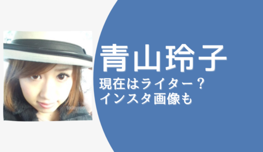 【画像】青山玲子のインスタ・Twitterは削除!現在は引退してライターに転身?!