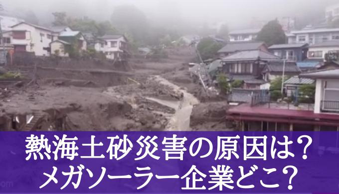 熱海の土砂崩れはメガソーラーが原因?!韓国業者の真相や因果関係について